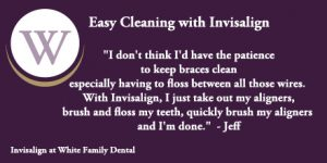 White Family Dental Invisalign Easy Cleaning Testimonial from Jeff