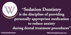 White Family Dental Sedation dentistry is the discipline of providing personally appropriate medication to reduce anxiety during dental treatment procedures.